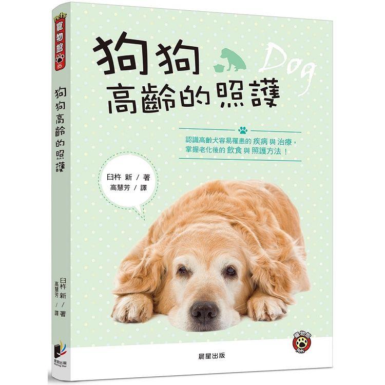 狗狗高齡的照護: 認識高齡犬容易罹患的疾病與治療, 掌握老化後的飲食與照護方法!