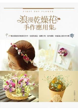 浪漫乾燥花手作應用集: 39種浪漫甜美的乾燥花手作, 從香氛商品、婚禮小物、室內擺飾, 到盛滿心意的手作禮