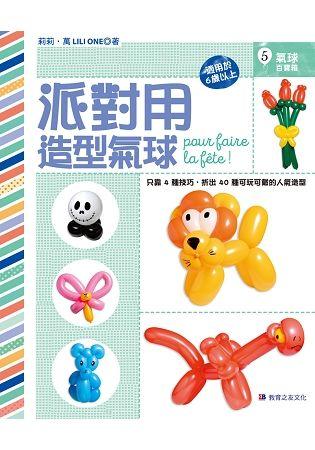 派對用造型氣球:只靠4種技巧,折出40種可玩可戴的人氣造型