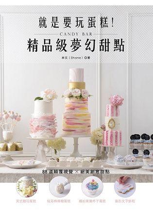 就是要玩蛋糕! 精品級夢幻甜點Candy Bar: 英式糖花蛋糕、炫彩棒棒糖蛋糕、繽紛漸層杯子蛋糕、造形文字餅乾等,89款顛覆視覺x絕美創意甜點