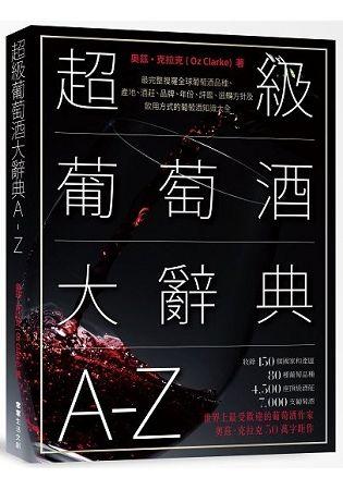 超級葡萄酒大辭典A-Z: 最完整搜羅全球葡萄酒品種、產地、酒莊、品牌、年份、評鑑、選購方針及飲用方式的葡萄酒知識大全