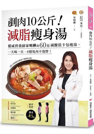 剷肉10公斤! 減脂瘦身湯: 權威營養師宋明樺的60道減醣低卡包瘦湯, 一天喝一次, 8週甩肉不復胖!
