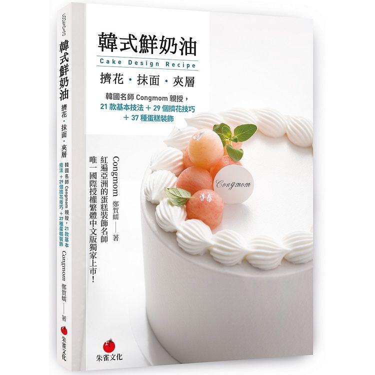 韓式鮮奶油擠花、抹面、夾層: 韓國名師Congmom親授, 21款基本技法+29個擠花技巧+37種蛋糕裝飾