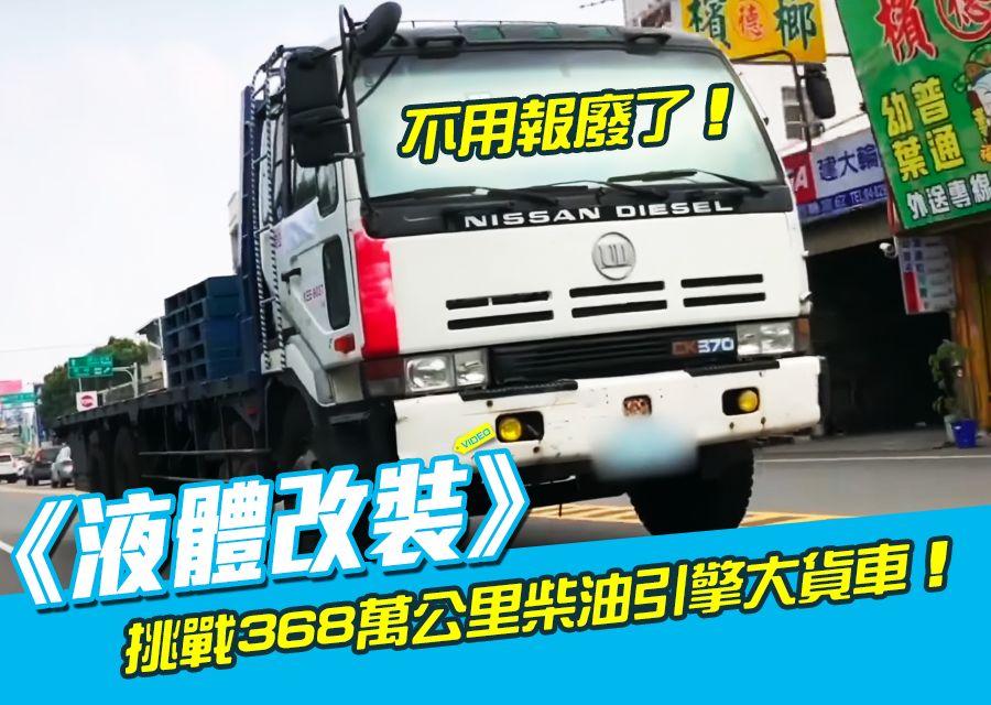 《液體改裝》挑戰368萬公里柴油引擎大貨車!24噸的耶!不用報廢了!