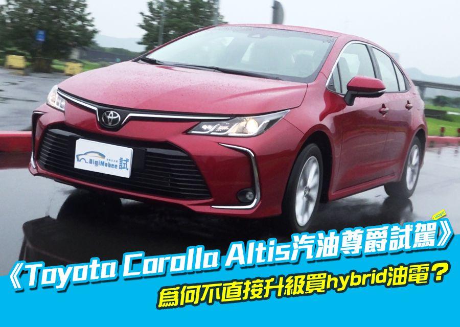 《Toyota Corolla Altis汽油尊爵試駕》為何不買油電?